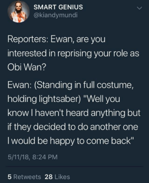 "A surprise to be sure but a welcome one.: SMART GENIUS  @kiandymundi  Reporters: Ewan, are you  interested in reprising your role as  Obi Wan?  Ewan: (Standing in full costume,  holding lightsaber) ""Well you  know I haven't heard anything but  if they decided to do another one  I would be happy to come back""  5/11/18, 8:24 PM  5 Retweets 28 Likes A surprise to be sure but a welcome one."