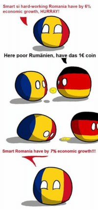 Dank, Work, and Romania: Smart si hard-working Romania have by 6%  economic growth, HURRAY!  Here poor Rumanien, have das 1€ coin  Smart Romania have by 7% economic growth!!! Rich and stronk romania^^