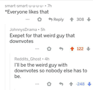 Weird, Ghost, and Smart: smart-smart-u-u-u-u- 7h  *Everyone likes that  Reply  308  JohnnysDrama 5h  Exepet for that weird guy that  downvotes  122  Reddits_Ghost 4h  I'Il be the weird guy with  downvotes so nobody else has to  be.  -248 Taking one for the team