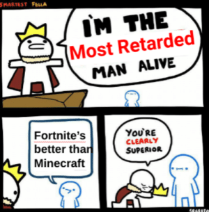FoRtNiTe Is BeTtEr ThAn MiNeCrAfT: SMARTEST FELLA  IM THE  Most Retarded  MAN ALIVE  You'RE  CLEARLY  SUPERIOR  Fortnite's  better than  Minecraft  S8GRATO FoRtNiTe Is BeTtEr ThAn MiNeCrAfT