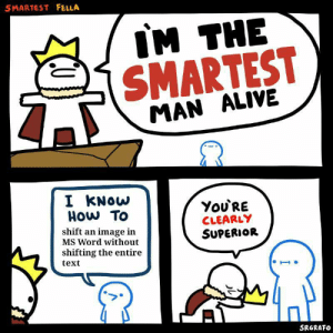 Alive, Dank, and Memes: SMARTEST FELLA  IM THE  SMARTEST  MAN ALIVE  I KNOW  HOw To  You'RE  CLEARLY  SUPERIOR  shift an image in  MS Word without  shifting the entire  text  SRGRAFO Srgrafos template by JuliusSneezer- MORE MEMES