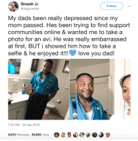 Blackpeopletwitter, Dad, and Love: Smash  Follow  @JiggyJehad  My dads been really depressed since my  mom passed. Hes been trying to find support  communities online & wanted me to take a  photo for an avi. He was really embarrassed  at first, BUT i showed him how to take a  selfie & he enjoyed it!!love you dad!  7:53 AM -24 Sep 2018  5,815 Retweets 35,094 Likes Daughter is there for her dad (via /r/BlackPeopleTwitter)
