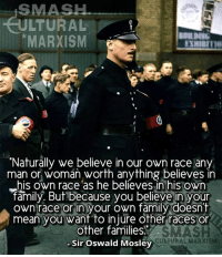 """Keep liking our new page Smash Cultural Marxism thank you.: SMASH  LTURAL  MARXISM  """"Naturally we believe in our own race an  man or woman worth anything believes in  his own race as he believes in his own  family. But because you believe in your  own race or in your own family doesn't  mean you want to injure other races or  other families  CUbj URAL MARXISM  Sir Oswald Mosley Keep liking our new page Smash Cultural Marxism thank you."""