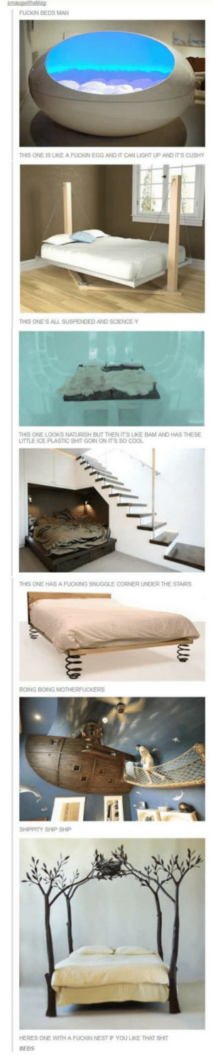 Neat beds with some yellingomg-humor.tumblr.com: smaugwithablog  FUCKIN BEDS MAN  THIS ONE IS LIKE A FUCKIN EGG AND IT CAN LIGHT UP AND IT'S CUSHY  THIS ONE'S ALL SUSPENDED AND SCIENCE-Y  THIS ONE LOOKS NATURISH BUT THEN IT'S LIKE BAM AND HAS THESE  LITTLE ICE PLASTIC SHIT GOIN ON IT'S SO COOL  THIS ONE HASA FUCKING SNUGGLE CORNER UNDER THE STAIRS  BOING BOING MOTHERFUCKERS  SHIPPITY SHIP SHIP  HERES ONE WITH A FUCKIN NEST IF YOU LIKE THAT SHIT  BEDS Neat beds with some yellingomg-humor.tumblr.com