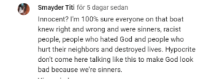 Found this under a titanic video.: Smayder Titi för 5 dagar sedan  Innocent? I'm 100% sure everyone on that boat  knew right and wrong and were sinners, racist  people, people who hated God and people who  hurt their neighbors and destroyed lives. Hypocrite  don't come here talking like this to make God look  bad because we're sinners. Found this under a titanic video.