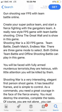 Being Alone, Beautiful, and Police: SMC HK LTE  10:29 PM  41% |  Search  In-App  Purchases  GET  Gun shooting war FPS with team  battle online.  Create your super police team, and start a  fierce fighting with the gangsters team. A  really new style FPS game with team battle  shooting. China The Great Wall and is show  in this game.  Shooting War is a 3D FPS game. Team  Battle, Death Match, Endless War. There  are three game mode to select. Both Online  Team Battle and Offline Shooting Battle can  play in this game  You will be faced with fully armed  murderous terrorists,they are heinous, with  little attention you will be killed by them  Shooting War is a very interesting, elegant  first person shoot game. It has beautiful  frames, and is simple to control. Asa  commando, you need a great courage in  the face of the fierce enemy. You must  destroy the enemies, complete the tasks.  Of course, you are not alone, you can  9  Today  Games  Apps  Updates  Search