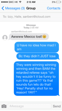 "smc: SMC HK2:12 AM  KMessages (3) Group  To: Izzy, Halle, aaribeni@icloud.com  3%--  Contacts  iMessage  Today 2:09 AM  aaribeni@icloud.com  Awwww Mexico lost!  U have no idea how mad l  am  Bc they didn't JUST lose  They were winning winning  winning and then BAM the  retarded referee says ""oh  hey wouldn't it be funny to  ruin this game?!? Ya that  sounds fun lets do that!  Hey! Penalty shot for no  reason! YAY!'""  iMessage  Send"