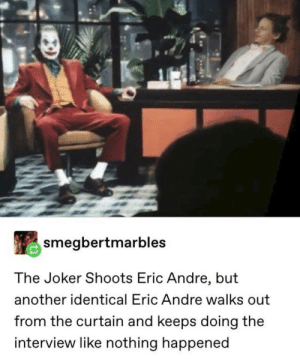 """Joker shoots Hannibal and Eric goes """"who killed Hannibal"""": smegbertmarbles  The Joker Shoots Eric Andre, but  another identical Eric Andre walks out  from the curtain and keeps doing the  interview like nothing happened Joker shoots Hannibal and Eric goes """"who killed Hannibal"""""""