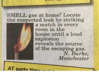 burke: SMELL gas at home? Locate  the suspected leak by striking  a match in every  room in the  house until a loud  explosion  reveals the source  of the escaping gas.  N. Burke  Manchester  AT partv tina