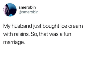 Dank, Marriage, and Memes: smerobin  @smerobin  My husband just bought ice cream  with raisins. So, that was a furn  marriage. meirl by PhantomFuck MORE MEMES