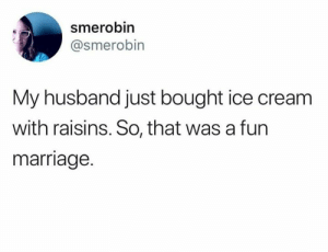 Marriage, Ice Cream, and Husband: smerobin  @smerobin  My husband just bought ice cream  with raisins. So, that was a furn  marriage.