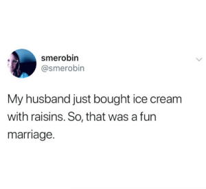 Marriage, Twitter, and Ice Cream: smerobin  @smerobin  My husband just bought ice cream  with raisins. So, that was a fun  marriage. restraining order status (credit & consent: Smerobin on twitter)