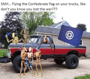 Confederate Flag, Roger, and Smh: SMH... Flying the Confederate flag on your trucks, like  don't you know you lost the war??? roger roger