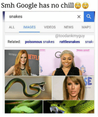 Chill, Google, and Head: Smh Google has no chill  snakes  ALL IMAGES VIDEOS NEWS MAPS  @toodankmyguy  Related: poisonous snakes rattlesnakes snake  anneor  ETFL  SE I've added @blacchyna to this old meme I made. Peep @robkardashian and it will make sense (Update: Rob got deleted so just head over and follow @toodankmyguy)