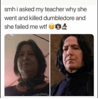 Dumbledore, Funny, and Lol: smh i asked my teacher why she  went and killed dumbledore and  she failed me wtf Lol
