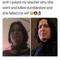 SMH: smh i asked my teacher why she  went and killed dumbledore and  she failed me wtf