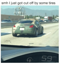 Memes, Smh, and Http: smh I just got cut off by some tires  G 53  MPH Brash move for some loose tires via /r/memes http://bit.ly/2U9IJoq