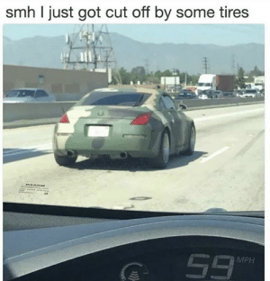 Me irl: smh I just got cut off by some tires  MPH Me irl