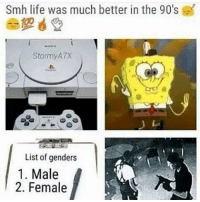 memes list: Smh life was much better in the 90's  Stormy ATX  List of genders  1. Male  2. Female