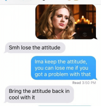 Me as a girlfriend https://t.co/Kb6zCj2Vmd: Smh lose the attitude  Ima keep the attitude,  you can lose me if you  got a problem with that  Read 3:50 PM  Bring the attitude back in  cool with it Me as a girlfriend https://t.co/Kb6zCj2Vmd