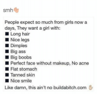 Funny, Smh, and Big Ass: smh  People expect so much from girls now a  days, They want a girl with:  Long hair  Nice legs  Dimples  Big ass  Big boobs  Perfect face without makeup, No acne  Flat stomach  Tanned skin  Nice smile  Like damn, this ain't no buildabitch.com