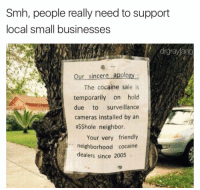 Dank Memes, Small Business, and Cocain: Smh, people really need to support  local small businesses  drgrayfang  Our sincere apology  The cocaine sale is  temporarily on hold  due  to  surveillance  cameras installed by an  a$$hole neighbor.  Your very friendly  neighborhood cocaine  dealers since 2005 Support local