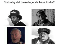 SMH: Smh  why  did  these  legends  have  to  die?