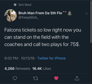 This is more out of pocket than Michael Vick…: Smi liked  Bruh Man From Da 5th Flo  @1wayblick  Falcons tickets so low right now you  can stand on the field with the  coaches and call two plays for 75$  6:02 PM 10/13/19 Twitter for iPhone  4,266 Retweets 16.4K Likes This is more out of pocket than Michael Vick…