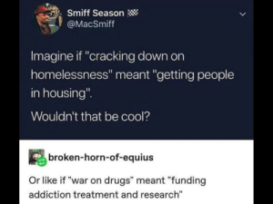"Now if 6 turned out to be 9: Smiff Season  @MacSmiff  Imagine if ""cracking down on  homelessness"" meant ""getting people  in housing""  Wouldn't that be cool?  broken-horn-of-equius  Or like if ""war on drugs"" meant ""funding  addiction treatment and research"" Now if 6 turned out to be 9"