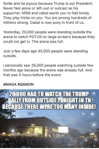 Being Alone, cnn.com, and Saw: Smile and be joyous because Trump is our President.  Never feel alone or left-out or outcast as his  supporter. MSM and cabal wants you to feel lonely.  They play tricks on you. You are among hundreds of  millions strong. Cabal is now puny in front of us.  Yesterday, 20,000 people were standing outside the  arena to watch POTUS on large screens because they  could not get in. The arena was full.  Just a few days ago 45,000 people were standing  outside.  l personally saw 35,000 people watching outside few  months ago because the arena was already full. And  that was 4 hours before the event  #MAGA #QANON  20,000 HAD TO WATCH THE TRUMP  ALLY FROMOUTSIDETONIGHTIN TN  BECAUSETHERE WERETOOMANY INSIDE