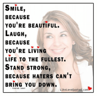 Memes, Strong, and 🤖: SMILE  BECAUSE  YOU RE BEAUTIFUL.  LAUGH  BECAUSE  YOU RE LIVING  LIFE TO THE FULLEST.  STAND STRONG,  BECAUSE HATERS CAN T  BRING YOU DOWN  PRAK HAR SAHAY  Like Love Quotes com Smile because you are beautiful...