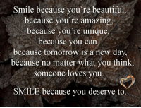 Beautiful words... <3: Smile because you're beautiful,  because you're amazing  because you re unique  because you can  because tomorrow is a new day,  because no matter what you think  someone loves you  SMILE because you deserve to Beautiful words... <3