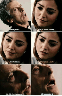 clara oswald: Smile for me.  Go on. Clara Oswald  One last dme.  How could I smile?  It's OK. Don't you worry  I'll remember It.
