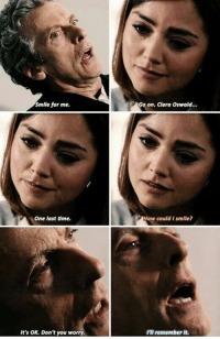 clara oswald: Smile for me.  Go on. Clara Oswald...  One last dme.  How could I smlle?  It's OK. Don't you worry  I'll remember it.