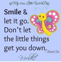 <3: Smile &  let it go  Don't let  the little things  get you down.  Robert Jay <3