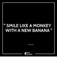 #593 #Funny Suggested by Manish Ahuja Download our App from the Google Play store : https://play.google.com/store/apps/details?id=com.epicquotes & visit us : www.EpicQuotes.com: SMILE LIKE A MONKEY  WITH A NEW BANANA  UNKNOWN  epIC  quotes #593 #Funny Suggested by Manish Ahuja Download our App from the Google Play store : https://play.google.com/store/apps/details?id=com.epicquotes & visit us : www.EpicQuotes.com