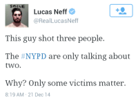 "Crime, Tumblr, and Blog: SMILE  Lucas Neff  @RealLucasNeff  This guy shot three people.  The #NYPD are only talking about  two  Why? Only some victims matter.  8:19 AM 21 Dec 14 <p><a class=""tumblr_blog"" href=""http://ctrlgeek.tumblr.com/post/105816890701/how-dense-can-you-be-theyre-only-mentioning-two"">ctrlgeek</a>:</p> <blockquote> <p>How dense can you be? They're only mentioning two because those are the two he killed, his girlfriend was only injured. It has nothing to do with some victims mattering more . Two are dead, one isn't. <br/><br/>You'll see this with any major crime. People remember the names of people who were killed in Columbine, not those who survived and were injured.</p> </blockquote> <p>People are so stupid I can&rsquo;t even&hellip;</p>"