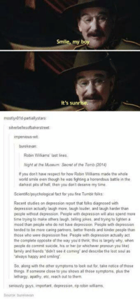 I really like this - Ouch, Right in the Childhood: Smile, my boy  it's sunrise.  mostlyv01d-partiallystars  silverbellesofbakerstreet  umperMous-wit:  burekevan  Robin Williams' last lines.  Night at the Museum. Secret of the Tomb (2014)  you don't have respect for how Robin Williams made the whole  world smile even though he was fighting a horrendous battle in the  darkest pits of hell, then you don't deserve my time  Scientific/psychological fact for you fine Tumblrfolks:  Recent studies on depression report that folks diagnosed with  depression actually laugh more, laugh louder, and laugh harder than  people without depression. People with depression will also spend more  time trying to make others laugh, telling jokes, and trying to lighten a  mood than people who do not have depression. People with depression  tended to be more caring partners, better friends and kinder people than  those who were depression free. People with depression actually act  the complete opposite of the way you'd think this is largely why. when  people do commit suicide, his or her for whichever pronoun you like)  family and friends didn't see it coming and describe the lost soul as  always happy and smiling  So, along with the other symptoms to look out for take notice of those  things lf someone close to you shows all those symptoms, plus the  lethargy, apathy, etc, reach out to them.  seriously guys, important, depression, rip robin williams, I really like this - Ouch, Right in the Childhood