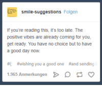 "Good, Smile, and If Youre Reading This: smile-suggestions Folgen  If you're reading this, it's too late. The  positive vibes are already coming for you,  get ready. You have no choice but to have  a good day now.  #0  # wishing you a good one  #and sending  1.965 Anmerkungen D <p>Resistance is futile via /r/wholesomememes <a href=""https://ift.tt/2unAgDL"">https://ift.tt/2unAgDL</a></p>"