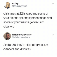 Christmas, Dank, and Friends: smiley  @ohsmileykylie  tee  christmas at 22 is watching some of  your friends get engagement rings and  some of your friends get vacuum  cleaners  WhitePeopleHumor  @whitememejesus  And at 30 they're all getting vacuum  cleaners and divorces