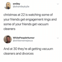 Christmas, Friends, and Memes: smiley  @ohsmileykylie  tee  christmas at 22 is watching some of  your friends get engagement rings and  some of your friends get vacuum  cleaners  WhitePeopleHumor  @whitememejesus  And at 30 they're all getting vacuum  cleaners and divorces Getting married at 22 is like leaving a party at 9pm.
