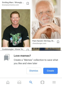 "Old Guy: Smiling Man / Wrongly  knowyourmeme.com  Pain Harold: Old Guy, t...  cheezburger.com  Cockmongler | Know Yo  Love memes?  Create a ""Memes"" collection to save  you like and view later  what  Dismiss  Create"