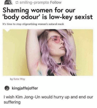 Ass, Bitch, and Kim Jong-Un: smiling-prompto Follow  Shaming women for our  'body odour' is low-key sexist  It's timo to stop stigmatizing womon's natural musk  by Katle Way  kingjaffejoffer  I wish Kim Jong-Un would hurry up and end our  suffering lol byE body odour is disgusting i sweat a lot too and i am so paranoid that i smell all the time so im constantly reapplying deodorant and sCRUBBING in the shower dont be a stanky ass bitch put on some deodorant