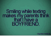 Boyfriend: Smiling while texting  makes my parents think  that I have a  BOYFRIEND  omg, That's Totally Me.