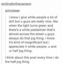 Shit, White People, and Appreciate: smilingforthecamera:  grimybear:  i know i give white people a lot of  shit but u guys are really nice. like  when the light turns green and  there's a white pedestrian that's  almost across the street u guys  always do that jog thing. i know  it's kind of insignificant but i  appreciate it white people. u and  ur half jog thing.  i think about this post every time i do  the half jog thing wholesome white ppl https://t.co/4dfHQQTKhC