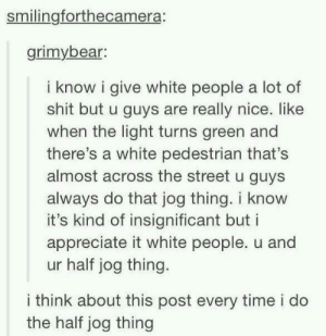 Love, Shit, and White People: smilingforthecamera:  grimybear:  i know i give white people a lot of  shit but u guys are really nice. like  when the light turns green and  there's a white pedestrian that's  almost across the street u guys  always do that jog thing. i know  it's kind of insignificant but i  appreciate it white people. u and  ur half jog thing.  i think about this post every time i do  the half jog thing I love intersection interactions