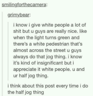 Meirl by Derplaty MORE MEMES: smilingforthecamera:  grimybear  i know i give white people a lot of  shit but u guys are really nice. like  when the light turns green and  there's a white pedestrian that's  almost across the street u guys  always do that jog thing. i know  it's kind of insignificant but i  appreciate it white people. u and  ur half jog thing.  i think about this post every time i do  the half jog thing Meirl by Derplaty MORE MEMES