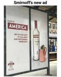 America, Memes, and Best: Smirnoff's new ad  MADE IN  AMERICA  BUT WE'D BE HAPPY  SMIRNDE  TO TALK ABOUT  OUR TIES TO RUSSIA  UNDEROATH.  VODKA  SMIRNOFF  ONLY THE BEST  FOR EVERYONE 😂 (u-beredditornot) | follow @fuckersbelike for more