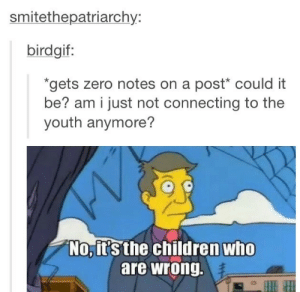 """It's the children who are wrong.""omg-humor.tumblr.com: smitethepatriarchy:  birdgif:  *gets zero notes on a post* could it  be? am i just not connecting to the  youth anymore?  No, it's the children who  are wrong. ""It's the children who are wrong.""omg-humor.tumblr.com"