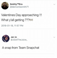 Always got me ❤️💍😂😩: SmittyTMEra  @demontesmith71  Valentines Day approaching !!  What y'all getting???  2018-01-18, 11:57 PM  Jer-in  @JGotTheJuice_  A snap from Team Snapchat Always got me ❤️💍😂😩